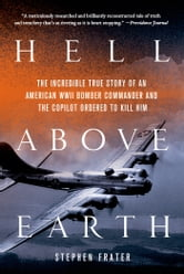 Hell Above Earth - The Incredible True Story of an American WWII Bomber Commander and the Copilot Ordered to Kill Him ebook by Stephen Frater