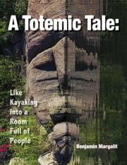 A Totemic Tale - Like Kayaking Into a Room Full of People ebook by Benjamin Margalit