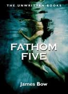 Fathom Five - The Unwritten Books ebook by James Bow