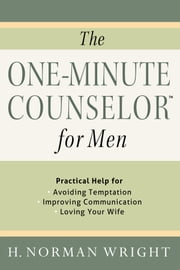 The One-Minute Counselor™ for Men - Practical Help for *Avoiding Temon *Improving Communication *Loving Your Wife ebook by H. Norman Wright