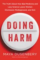 Doing Harm - The Truth About How Bad Medicine and Lazy Science Leave Women Dismissed, Misdiagnosed, and Sick eBook by Maya Dusenbery