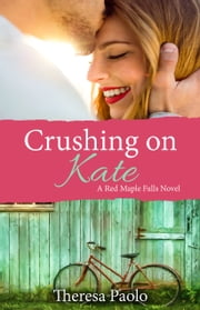 Crushing on Kate (Red Maple Falls Novel, #2) ebook by Theresa Paolo