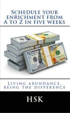 SCHEDULE YOUR ENRICHMENT FROM A TO Z IN FIVE WEEKS - LIVING ABONDANCE, BEUING THE DIFFERENCE ebook by HSK