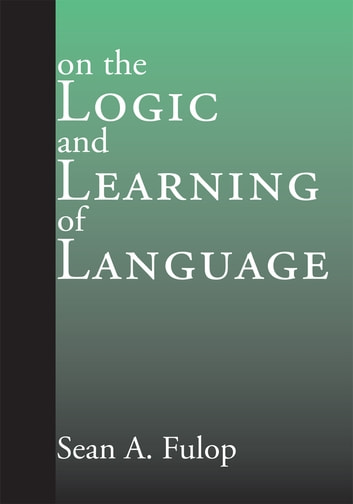 On the Logic and Learning of Language ebook by Sean A. Fulop