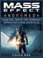 Mass Effect Andromeda Game DLC, Patch, Tips, Romance, Download Guide Unofficial ebook by Chala Dar