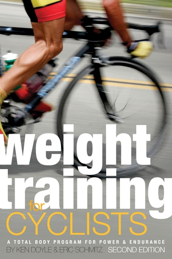 Weight Training for Cyclists - A Total Body Program for Power and Endurance ebook by Eric Schmitz,Ken Doyle