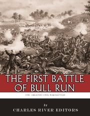 The Greatest Civil War Battles: The First Battle of Bull Run (First Manassas) ebook by Charles River Editors