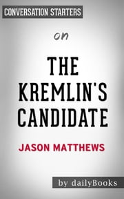 The Kremlin's Candidate: by Jason Matthews | Conversation Starters ebook by Daily Books