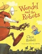 Wendel and the Robots ebook by Chris Riddell