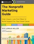 The Nonprofit Marketing Guide - High-Impact, Low-Cost Ways to Build Support for Your Good Cause ebook by Kivi Leroux Miller, Katya Andresen