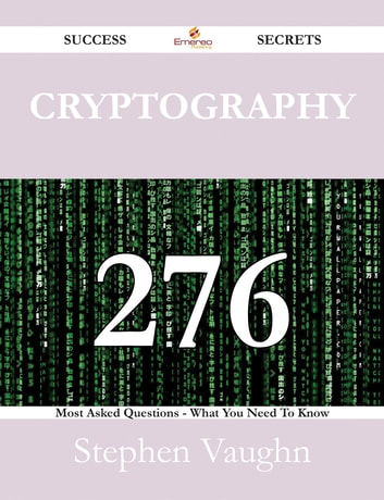 Cryptography 276 Success Secrets - 276 Most Asked Questions On Cryptography - What You Need To Know ebook by Stephen Vaughn
