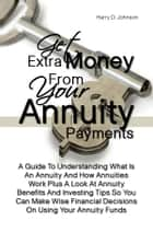 Get Extra Money From Your Annuity Payments - A Guide To Understanding What Is An Annuity And How Annuities Work Plus A Look At Annuity Benefits And Investing Tips So You Can Make Wise Financial Decisions On Using Your Annuity Funds ebook by Harry D. Johnson