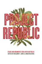 Project Republic - Plans and Arguments for a New Australia ebook by Benjamin Thomas Jones, Mark McKenna
