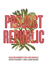 Project Republic - Plans and Arguments for a New Australia ebook by Benjamin Thomas Jones,Mark McKenna