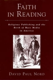 Faith in Reading - Religious Publishing and the Birth of Mass Media in America ebook by David Paul Nord