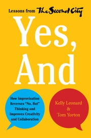 "Yes, And - How Improvisation Reverses ""No, But"" Thinking and Improves Creativity and Collaboration--Lessons from The Second City ebook by Kelly Leonard,Tom Yorton"
