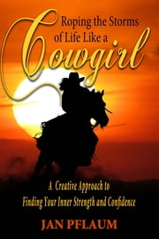 Roping the Storms of Life Like a Cowgirl: A Creative Approach to Finding Your Strength and Confidence ebook by Jan Pflaum