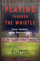 Playing Through the Whistle - Steel, Football, and an American Town ebook by S.L. Price