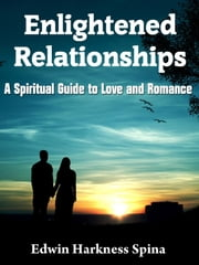 Enlightened Relationships: A Spiritual Guide to Love and Romance ebook by Edwin Harkness Spina