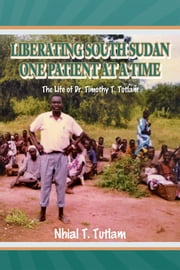 LIBERATING SOUTH SUDAN ONE PATIENT AT A TIME - The Life of Dr. Timothy T. Tutlam ebook by Nhial T. Tutlam