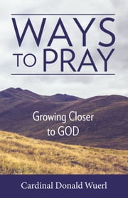 Ways to Pray - Growing Closer to God ebook by Cardinal Donald Wuerl