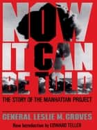 Now It Can Be Told - The Story Of The Manhattan Project ebook by General Leslie R. Groves