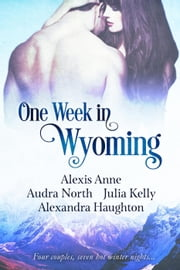 One Week in Wyoming - One Week in Love ebook by Alexis Anne,Audra North,Julia Kelly,Alexandra Haughton
