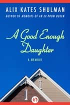 A Good Enough Daughter ebook by Alix Kates Shulman