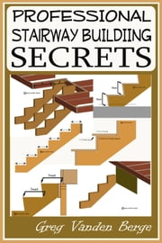 Professional Stairway Building Secrets ebook by Greg Vanden Berge