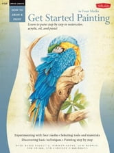 Get Started Painting: Explore Acrylic, Oil, Pastel, and Watercolor - Explore Acrylic, Oil, Pastel, and Watercolor ebook by Marla Baggetta,Marilyn Grame,Geri Medway,Tom Swimm,Caroline Zimmermann