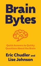 Brain Bytes: Quick Answers to Quirky Questions About the Brain ebook by Eric Chudler, Lise A. Johnson