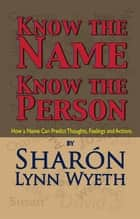 Know the Name; Know the Person - How a Name Can Predict Thoughts, Feelings and Actions ebook by Sharón Lynn Wyeth