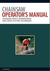 Chainsaw Operator's Manual - Chainsaw Safety, Maintenance and Cross-cutting Techniques ebook by ForestWorks