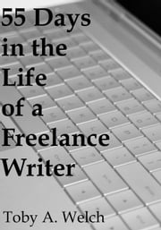 55 Days in the Life of a Freelance Writer ebook by Toby Welch