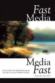 Fast Media, Media Fast - How to Clear Your Mind and Invigorate Your Life In an Age of Media Overload ebook by Thomas W. Cooper, Ph.D.