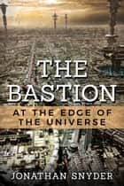 The Bastion at the Edge of the Universe ebook by Jonathan Snyder