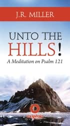 Unto the Hills - A Meditation on Psalm 121 ebook by J.R. Miller