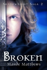 Broken: Book 2 of the ShadowLight Saga ebook by Mande Matthews