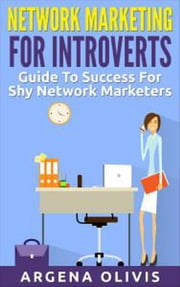 Network Marketing For Introverts: Guide To Success For The Shy Network Marketer ebook by Argena Olivis