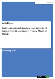 Native American Literature - An Analysis of Navaree Scott Momaday's 'House Made of Dawn' - An Analysis of Navaree Scott Momaday's 'House Made of Dawn' ebook by Anja Dinter