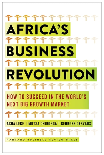 Africa's Business Revolution - How to Succeed in the World's Next Big Growth Market ebook by Acha Leke,Musta Chironga,George Desvaux
