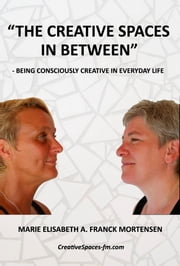 """The Creative Spaces in Between"" - Being Consciously Creative in Everyday Life ebook by Marie Elisabeth A. Franck Mortensen,Helene Franck Mortensen"