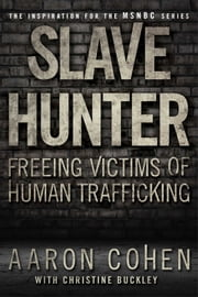 Slave Hunter - One Man's Global Quest to Free Victims of Human Trafficking ebook by Aaron Cohen,Christine Buckley