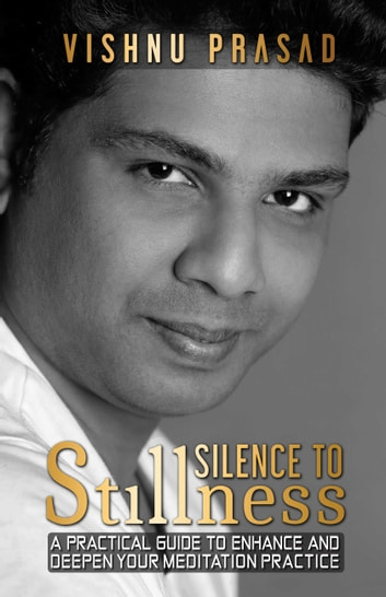 Silence to Stillness - A Practical Guide to Enhance and Deepen Your Meditation Practice ebook by Vishnu Prasad