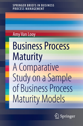 Business Process Maturity - A Comparative Study on a Sample of Business Process Maturity Models ebook by Amy Van Looy