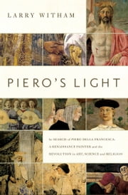 Piero's Light - In Search of Piero della Francesca: A Renaissance Painter and the Revolution in Art, Science and Religion ebook by Larry Witham