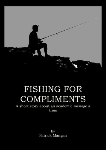 Fishing for compliments - A ménage à trois in the world of academia ebook by Patrick Mangan