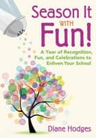 Season It With Fun! - A Year of Recognition, Fun, and Celebrations to Enliven Your School ebook by Diane Hodges