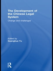 The Development of the Chinese Legal System - Change and Challenges ebook by Guanghua Yu