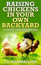 Raising Chickens In Your Own Backyard: A Guide For Beginners ebook by J.D. Rockefeller